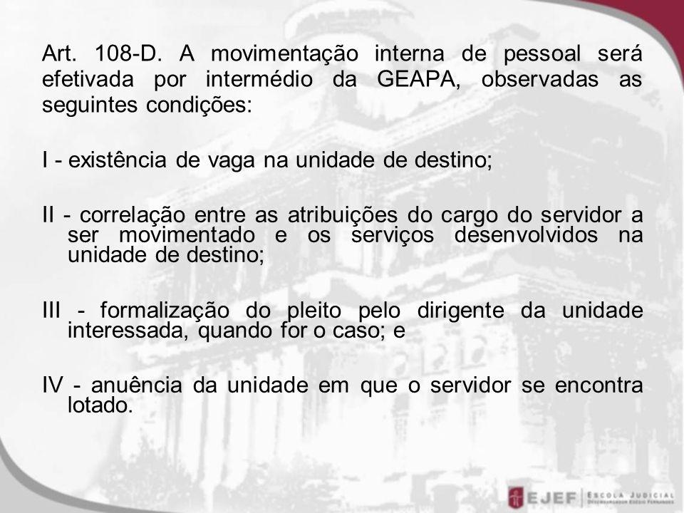 Art. 108-D. A movimentação interna de pessoal será efetivada por intermédio da GEAPA, observadas as seguintes condições: I - existência de vaga na uni