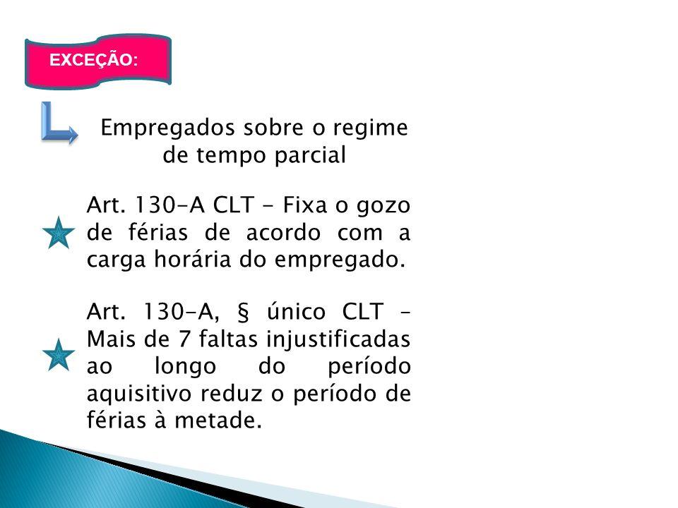 Empregados sobre o regime de tempo parcial EXCEÇÃO: Art. 130-A CLT - Fixa o gozo de férias de acordo com a carga horária do empregado. Art. 130-A, § ú
