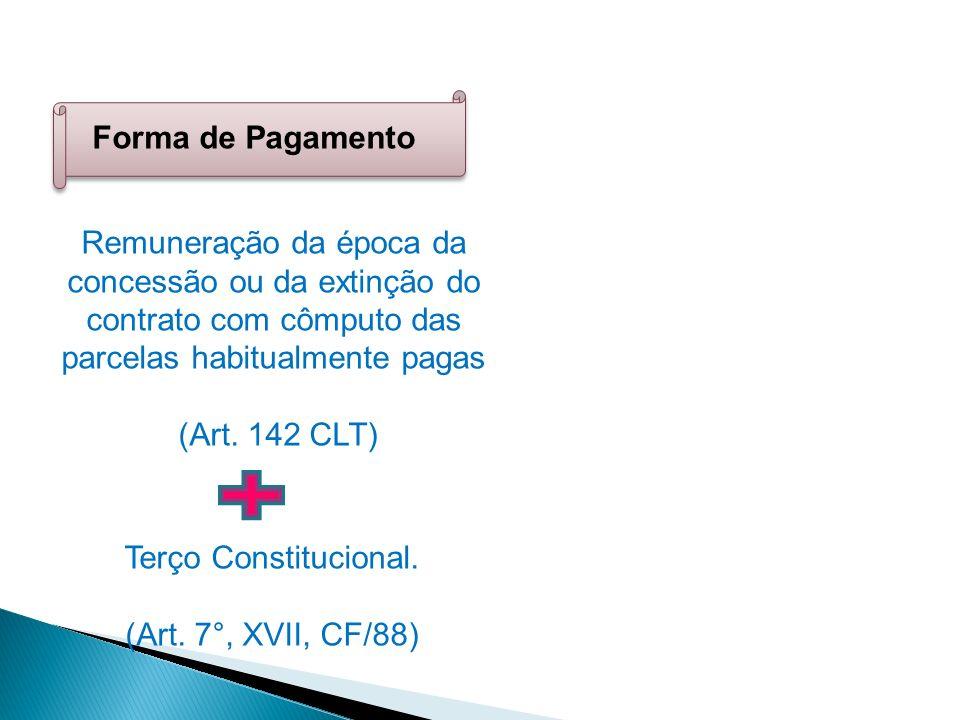Forma de Pagamento Remuneração da época da concessão ou da extinção do contrato com cômputo das parcelas habitualmente pagas (Art. 142 CLT) Terço Cons