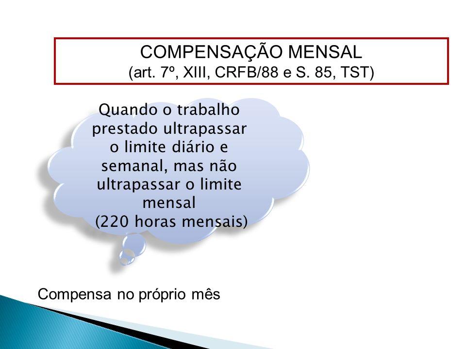 COMPENSAÇÃO MENSAL (art. 7º, XIII, CRFB/88 e S. 85, TST) Quando o trabalho prestado ultrapassar o limite diário e semanal, mas não ultrapassar o limit