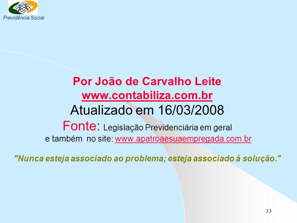 33 Por João de Carvalho Leite www.contabiliza.com.br Atualizado em 16/03/2008 Fonte: Legislação Previdenciária em geral e também no site: www.apatroae