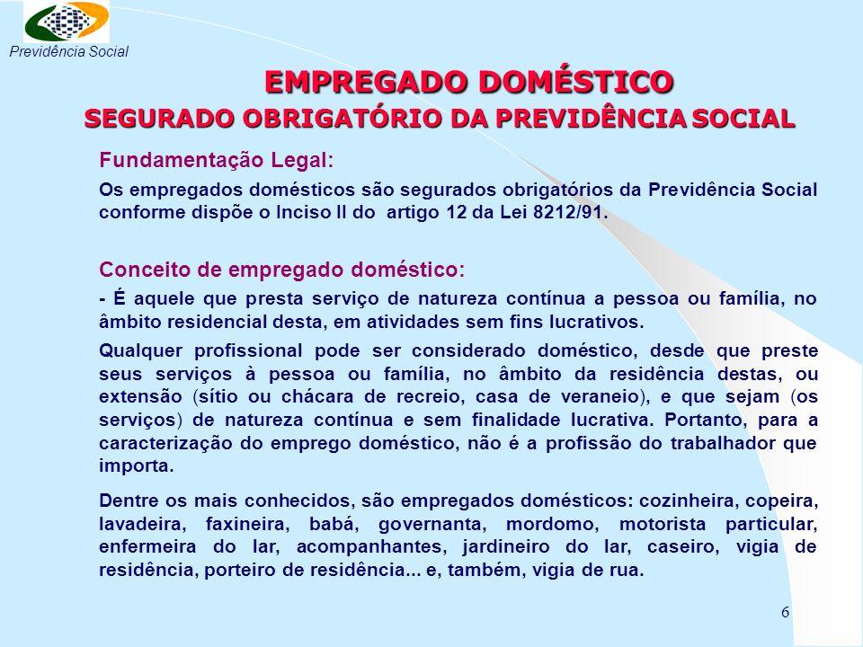 6 EMPREGADO DOMÉSTICO SEGURADO OBRIGATÓRIO DA PREVIDÊNCIA SOCIAL EMPREGADO DOMÉSTICO SEGURADO OBRIGATÓRIO DA PREVIDÊNCIA SOCIAL Fundamentação Legal: O