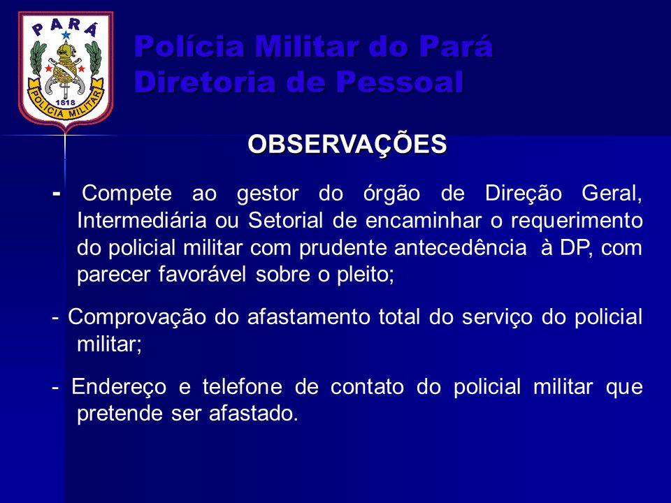 Polícia Militar do Pará Diretoria de Pessoal OBSERVAÇÕES - - Compete ao gestor do órgão de Direção Geral, Intermediária ou Setorial de encaminhar o re