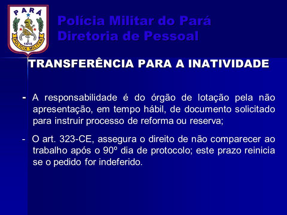 Polícia Militar do Pará Diretoria de Pessoal TRANSFERÊNCIA PARA A INATIVIDADE - - A responsabilidade é do órgão de lotação pela não apresentação, em t