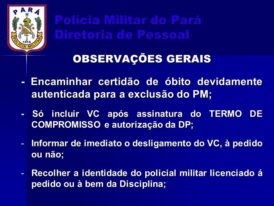 Polícia Militar do Pará Diretoria de Pessoal OBSERVAÇÕES GERAIS - Encaminhar certidão de óbito devidamente autenticada para a exclusão do PM; - Só inc