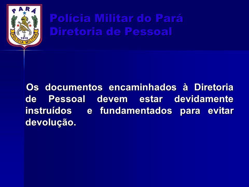 Polícia Militar do Pará Diretoria de Pessoal Os documentos encaminhados à Diretoria de Pessoal devem estar devidamente instruídos e fundamentados para