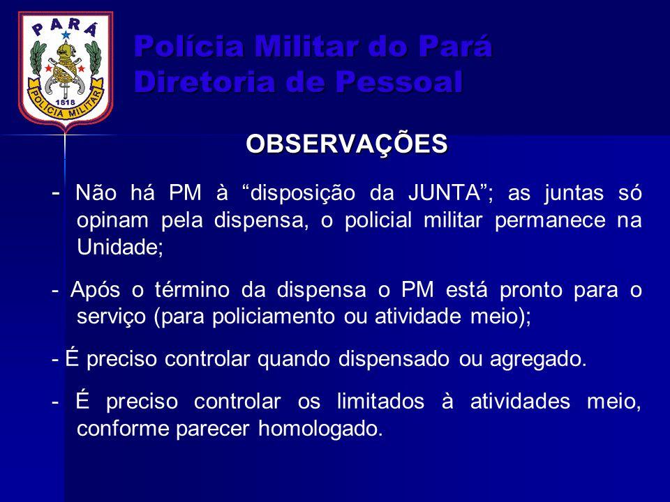 Polícia Militar do Pará Diretoria de Pessoal OBSERVAÇÕES - Não há PM à disposição da JUNTA; as juntas só opinam pela dispensa, o policial militar perm