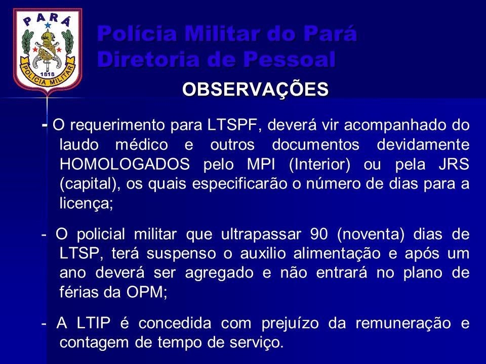 Polícia Militar do Pará Diretoria de Pessoal OBSERVAÇÕES - - O requerimento para LTSPF, deverá vir acompanhado do laudo médico e outros documentos dev