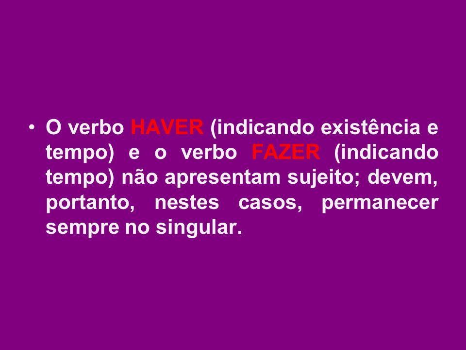 O verbo HAVER (indicando existência e tempo) e o verbo FAZER (indicando tempo) não apresentam sujeito; devem, portanto, nestes casos, permanecer sempr