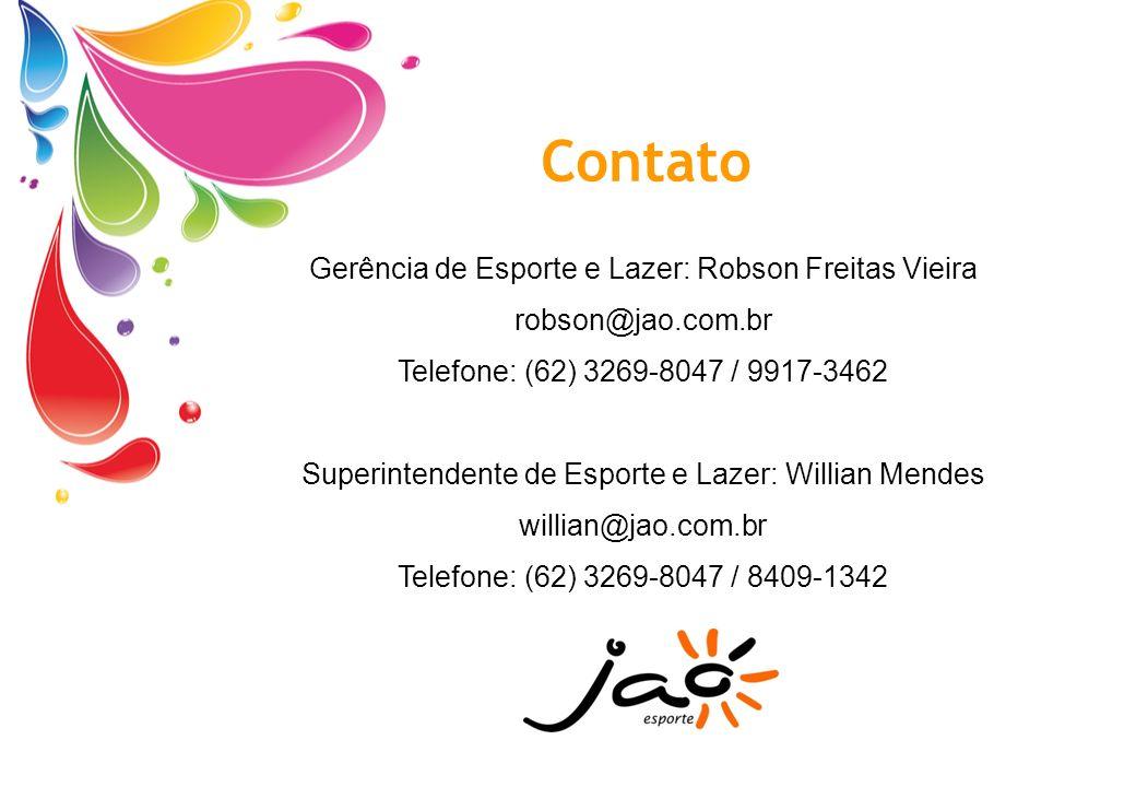 Contato Gerência de Esporte e Lazer: Robson Freitas Vieira robson@jao.com.br Telefone: (62) 3269-8047 / 9917-3462 Superintendente de Esporte e Lazer: