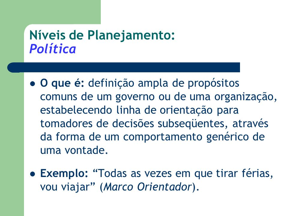 Níveis de Planejamento: Diretriz O que é: declarações particularizantes e limitadoras com relação a uma política, definindo princípios orientadores quanto ao comportamento dos decisores subseqüentes com relação ao cumprimento da política de referência.