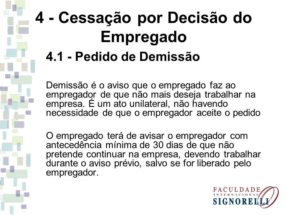 4 - Cessação por Decisão do Empregado 4.1 - Pedido de Demissão Demissão é o aviso que o empregado faz ao empregador de que não mais deseja trabalhar n