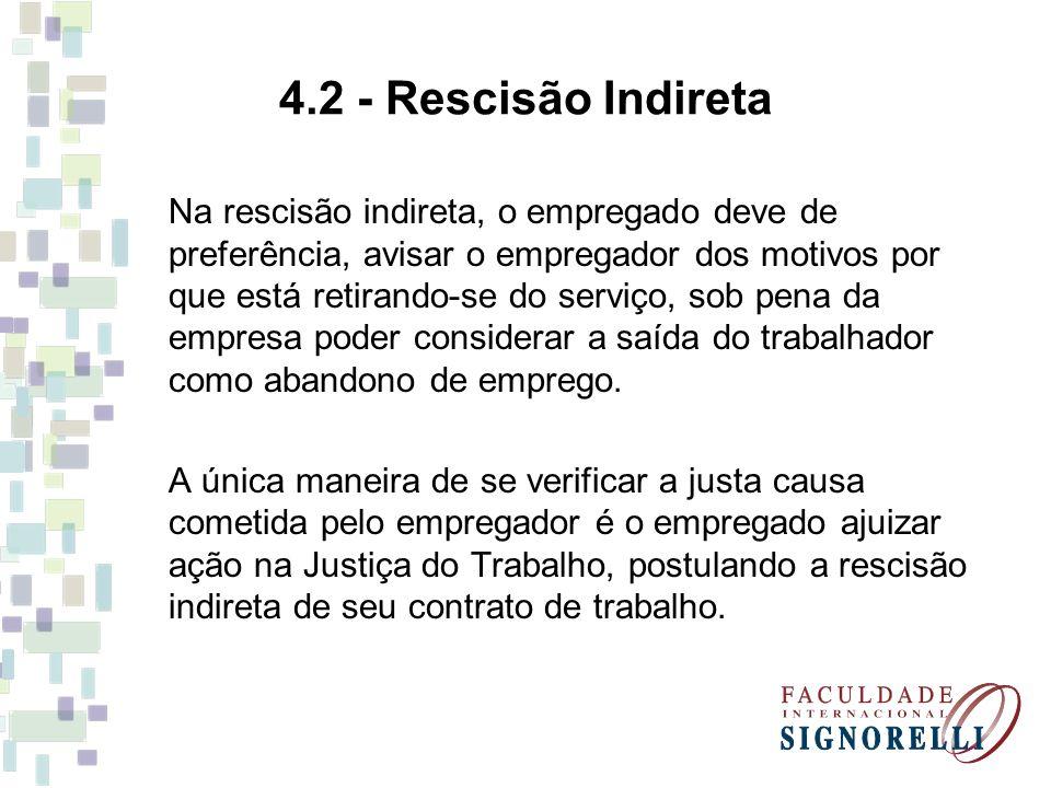 4.2 - Rescisão Indireta Na rescisão indireta, o empregado deve de preferência, avisar o empregador dos motivos por que está retirando-se do serviço, s