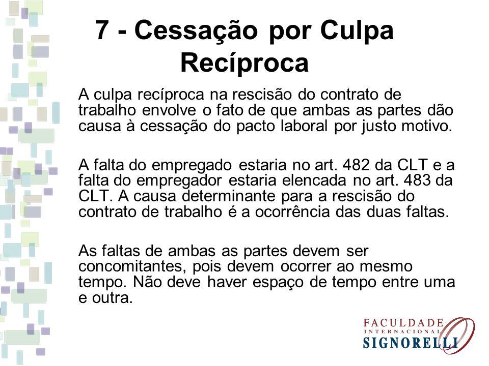 7 - Cessação por Culpa Recíproca A culpa recíproca na rescisão do contrato de trabalho envolve o fato de que ambas as partes dão causa à cessação do p