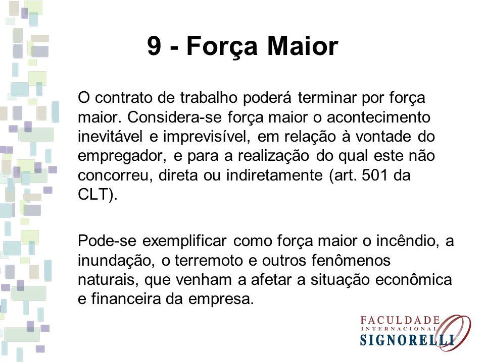 9 - Força Maior O contrato de trabalho poderá terminar por força maior. Considera-se força maior o acontecimento inevitável e imprevisível, em relação