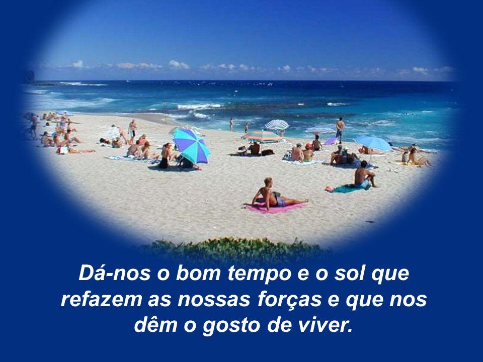 Dá-nos o bom tempo e o sol que refazem as nossas forças e que nos dêm o gosto de viver.