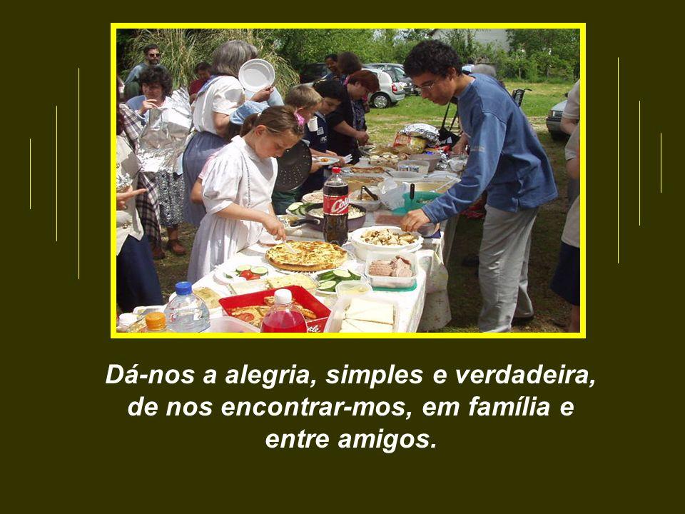 Dá-nos a alegria, simples e verdadeira, de nos encontrar-mos, em família e entre amigos.