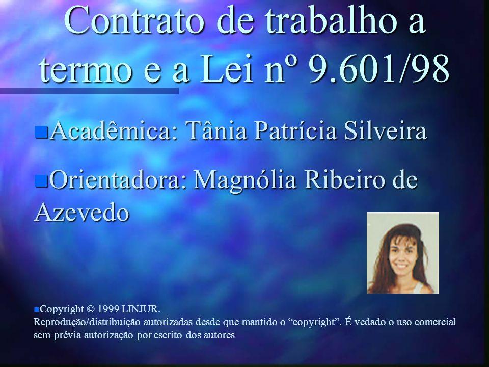 Contrato de trabalho a termo e a Lei nº 9.601/98 n Acadêmica: Tânia Patrícia Silveira n Orientadora: Magnólia Ribeiro de Azevedo n n Copyright © 1999 LINJUR.