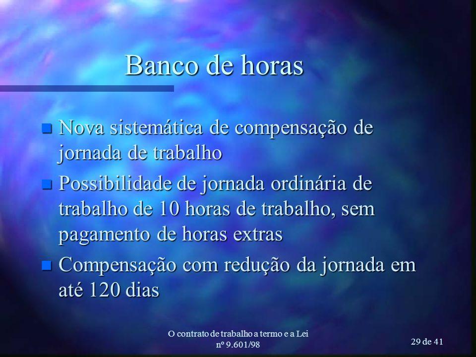 O contrato de trabalho a termo e a Lei nº 9.601/98 29 de 41 Banco de horas n Nova sistemática de compensação de jornada de trabalho n Possibilidade de