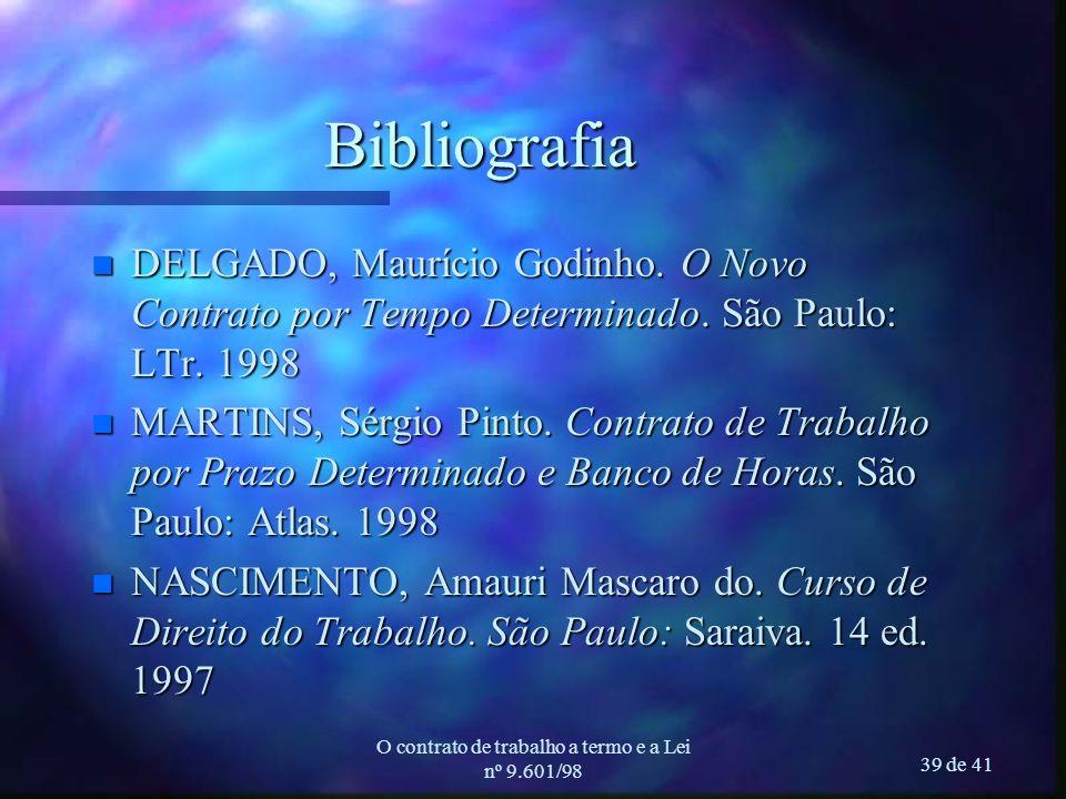 O contrato de trabalho a termo e a Lei nº 9.601/98 39 de 41 Bibliografia n DELGADO, Maurício Godinho. O Novo Contrato por Tempo Determinado. São Paulo