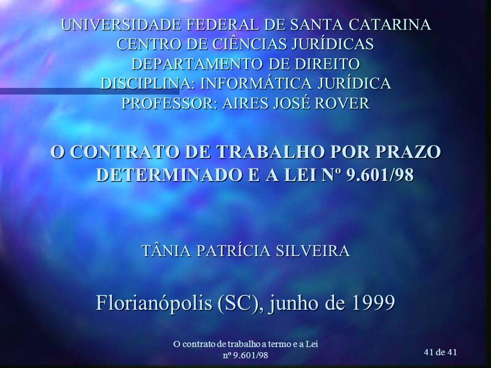 O contrato de trabalho a termo e a Lei nº 9.601/98 41 de 41 UNIVERSIDADE FEDERAL DE SANTA CATARINA CENTRO DE CIÊNCIAS JURÍDICAS DEPARTAMENTO DE DIREITO DISCIPLINA: INFORMÁTICA JURÍDICA PROFESSOR: AIRES JOSÉ ROVER O CONTRATO DE TRABALHO POR PRAZO DETERMINADO E A LEI Nº 9.601/98 TÂNIA PATRÍCIA SILVEIRA Florianópolis (SC), junho de 1999