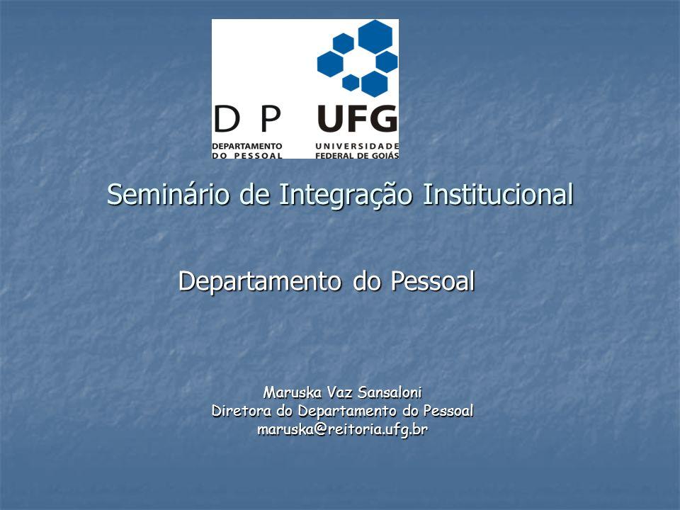 Maruska Vaz Sansaloni Diretora do Departamento do Pessoal maruska@reitoria.ufg.br Seminário de Integração Institucional Departamento do Pessoal