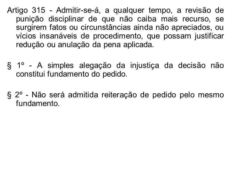Artigo 315 - Admitir-se-á, a qualquer tempo, a revisão de punição disciplinar de que não caiba mais recurso, se surgirem fatos ou circunstâncias ainda