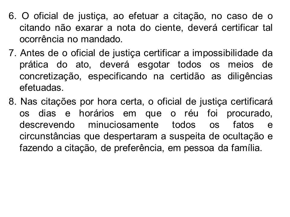 6. O oficial de justiça, ao efetuar a citação, no caso de o citando não exarar a nota do ciente, deverá certificar tal ocorrência no mandado. 7. Antes