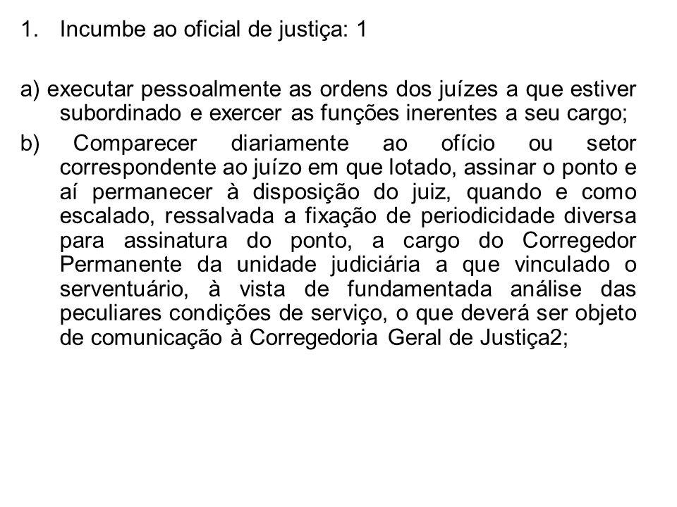 1.Incumbe ao oficial de justiça: 1 a) executar pessoalmente as ordens dos juízes a que estiver subordinado e exercer as funções inerentes a seu cargo;