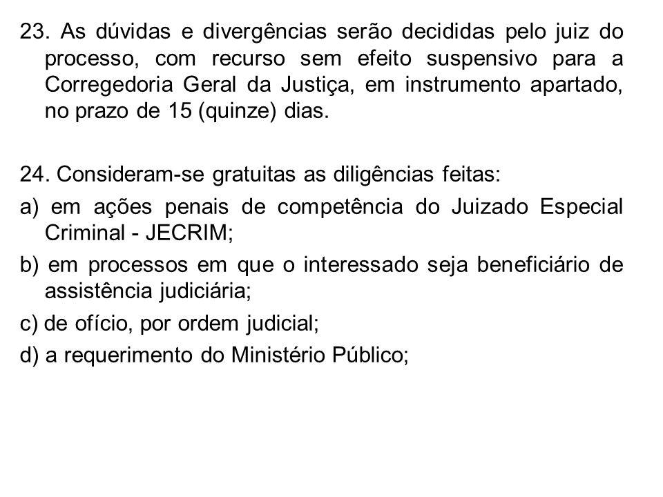 23. As dúvidas e divergências serão decididas pelo juiz do processo, com recurso sem efeito suspensivo para a Corregedoria Geral da Justiça, em instru