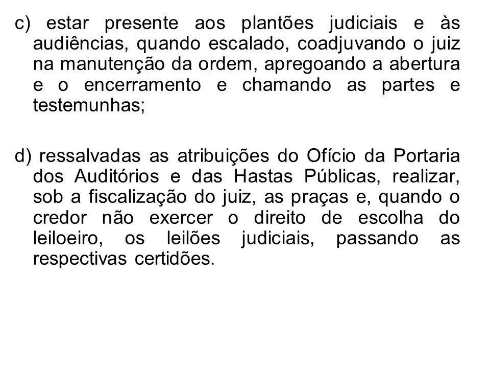 c) estar presente aos plantões judiciais e às audiências, quando escalado, coadjuvando o juiz na manutenção da ordem, apregoando a abertura e o encerr