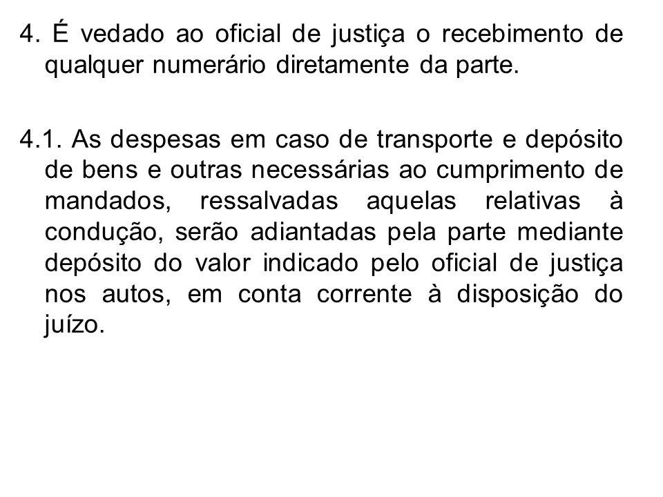 4. É vedado ao oficial de justiça o recebimento de qualquer numerário diretamente da parte. 4.1. As despesas em caso de transporte e depósito de bens