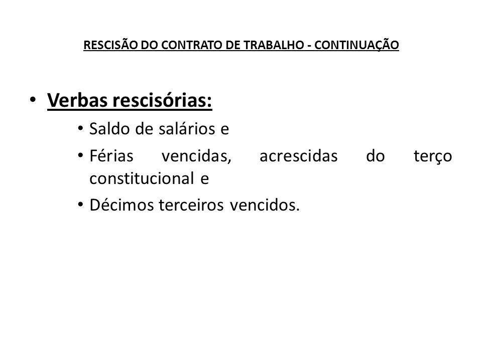 RESCISÃO DO CONTRATO DE TRABALHO - CONTINUAÇÃO Verbas rescisórias: Saldo de salários e Férias vencidas, acrescidas do terço constitucional e Décimos terceiros vencidos.