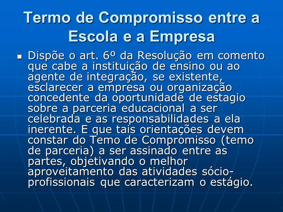 Termo de Compromisso entre a Escola e a Empresa Dispõe o art. 6º da Resolução em comento que cabe a instituição de ensino ou ao agente de integração,