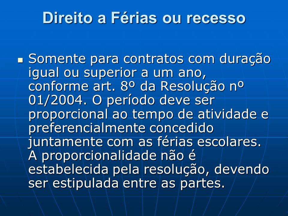 Direito a Férias ou recesso Somente para contratos com duração igual ou superior a um ano, conforme art. 8º da Resolução nº 01/2004. O período deve se