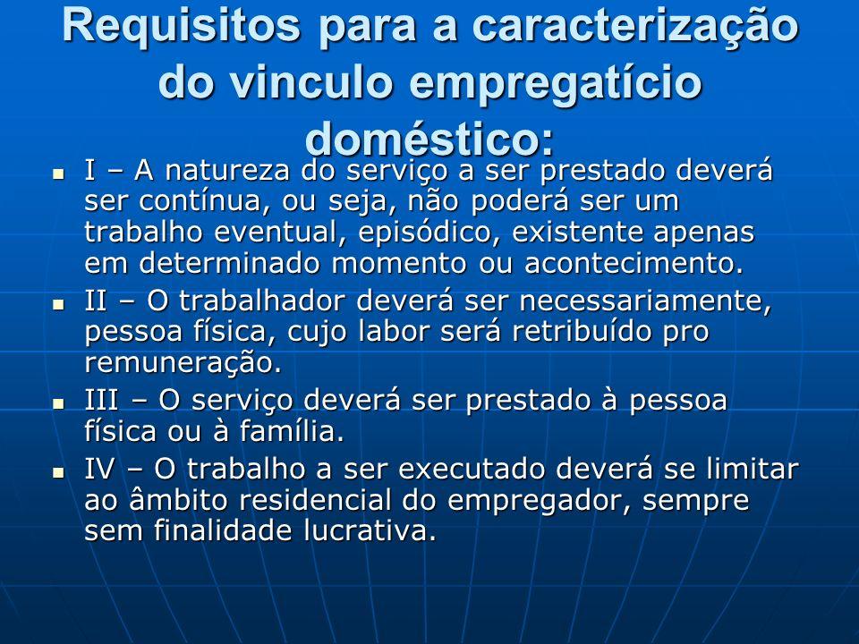 Requisitos para a caracterização do vinculo empregatício doméstico: I – A natureza do serviço a ser prestado deverá ser contínua, ou seja, não poderá