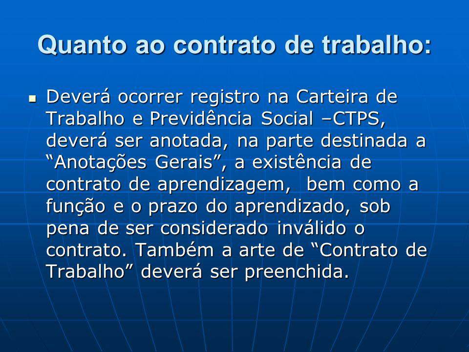 Quanto ao contrato de trabalho: Deverá ocorrer registro na Carteira de Trabalho e Previdência Social –CTPS, deverá ser anotada, na parte destinada a A