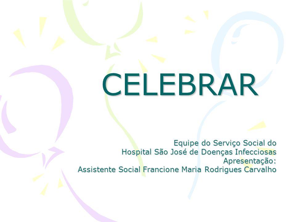 CELEBRAR Equipe do Serviço Social do Hospital São José de Doenças Infecciosas Apresentação: Assistente Social Francione Maria Rodrigues Carvalho