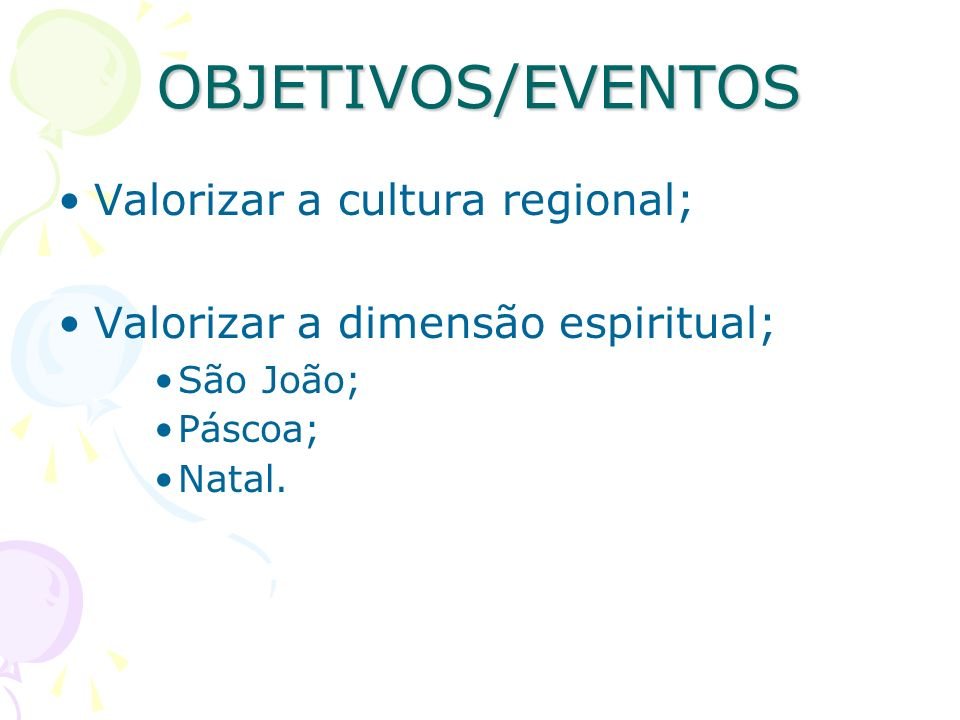 OBJETIVOS/EVENTOS Valorizar a cultura regional; Valorizar a dimensão espiritual; São João; Páscoa; Natal.