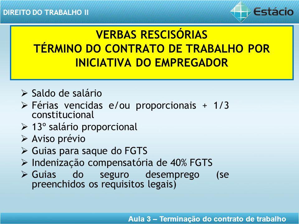 DIREITO DO TRABALHO II Aula 3 – Terminação do contrato de trabalho VERBAS RESCISÓRIAS TÉRMINO DO CONTRATO DE TRABALHO POR INICIATIVA DO EMPREGADOR Sal