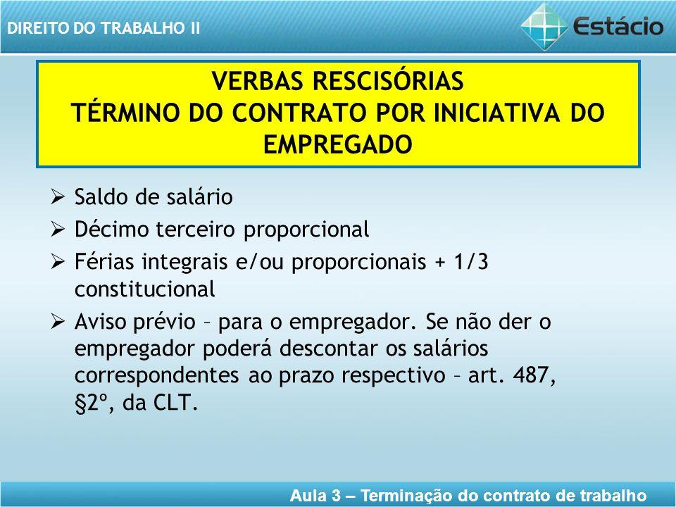 DIREITO DO TRABALHO II Aula 3 – Terminação do contrato de trabalho VERBAS RESCISÓRIAS TÉRMINO DO CONTRATO POR INICIATIVA DO EMPREGADO Saldo de salário