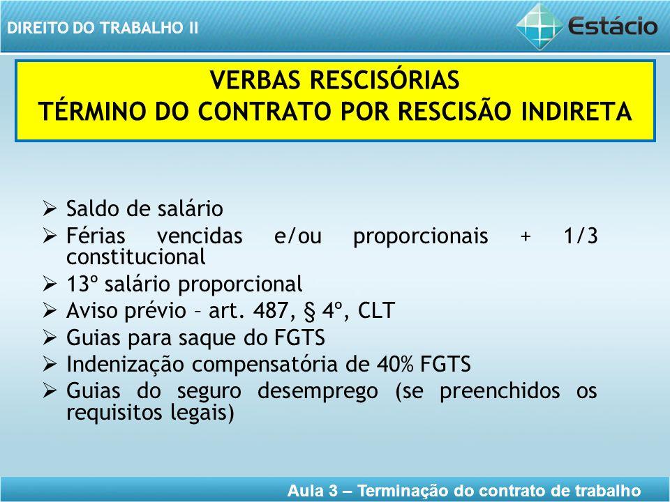 DIREITO DO TRABALHO II Aula 3 – Terminação do contrato de trabalho VERBAS RESCISÓRIAS TÉRMINO DO CONTRATO POR RESCISÃO INDIRETA Saldo de salário Féria