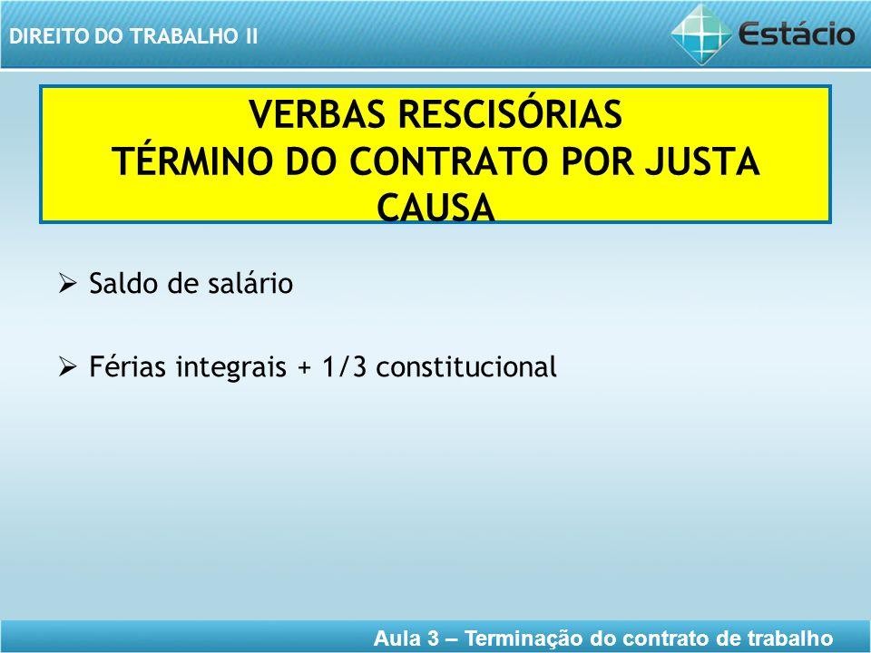 DIREITO DO TRABALHO II Aula 3 – Terminação do contrato de trabalho VERBAS RESCISÓRIAS TÉRMINO DO CONTRATO POR JUSTA CAUSA Saldo de salário Férias inte