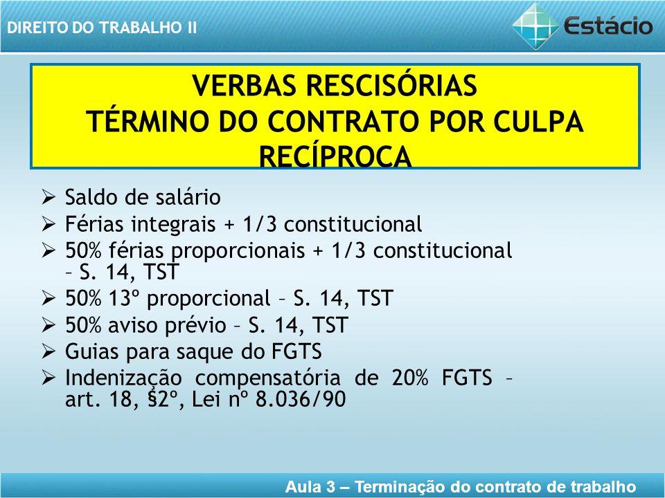 DIREITO DO TRABALHO II Aula 3 – Terminação do contrato de trabalho VERBAS RESCISÓRIAS TÉRMINO DO CONTRATO POR CULPA RECÍPROCA Saldo de salário Férias