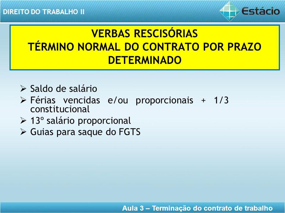 DIREITO DO TRABALHO II Aula 3 – Terminação do contrato de trabalho VERBAS RESCISÓRIAS TÉRMINO NORMAL DO CONTRATO POR PRAZO DETERMINADO Saldo de salári