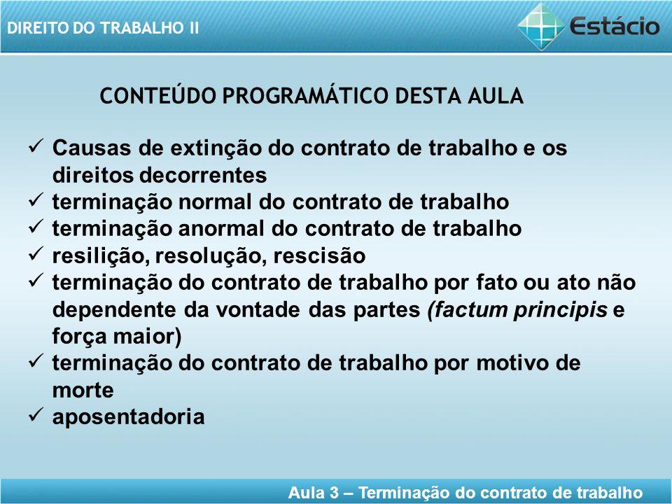 DIREITO DO TRABALHO II Aula 3 – Terminação do contrato de trabalho CONTEÚDO PROGRAMÁTICO DESTA AULA Causas de extinção do contrato de trabalho e os di