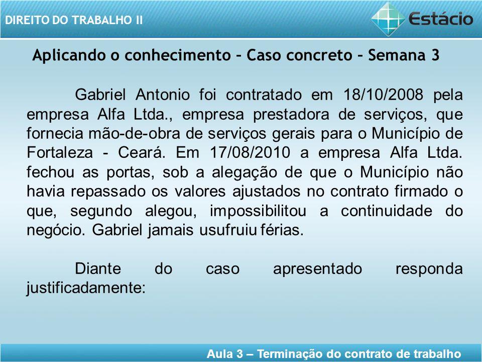 DIREITO DO TRABALHO II Aula 3 – Terminação do contrato de trabalho Aplicando o conhecimento – Caso concreto – Semana 3 Gabriel Antonio foi contratado