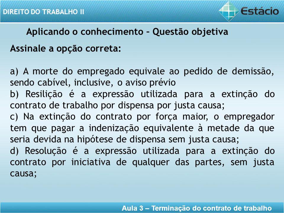 DIREITO DO TRABALHO II Aula 3 – Terminação do contrato de trabalho Aplicando o conhecimento – Questão objetiva Assinale a opção correta: a) A morte do