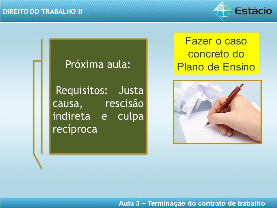 DIREITO DO TRABALHO II Aula 3 – Terminação do contrato de trabalho Próxima aula: Requisitos: Justa causa, rescisão indireta e culpa recíproca Próxima