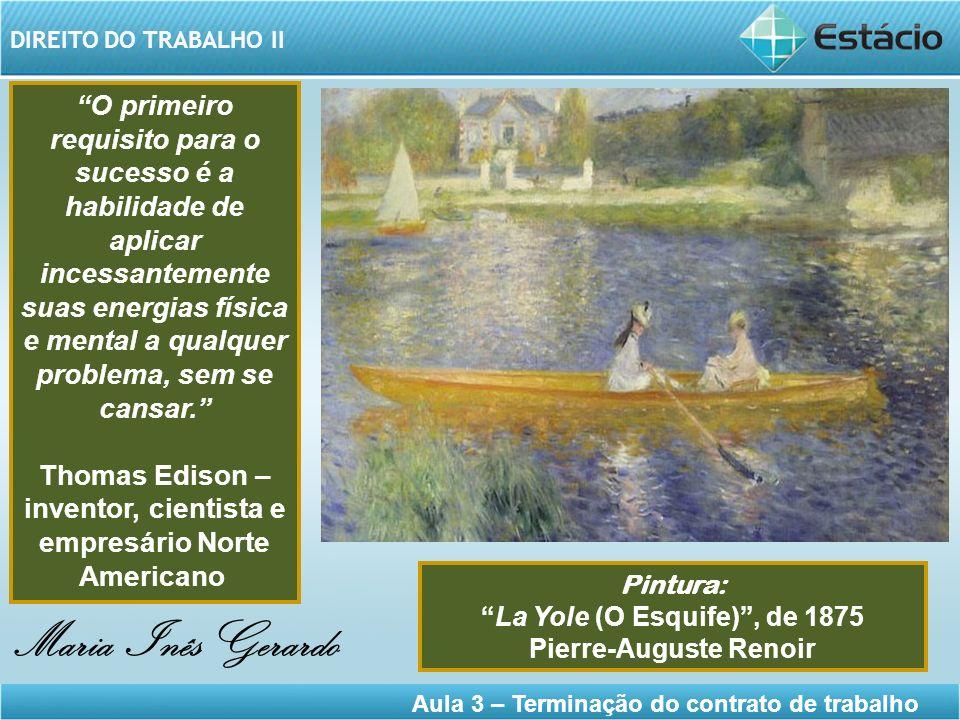DIREITO DO TRABALHO II Aula 3 – Terminação do contrato de trabalho Maria Inês Gerardo Pintura: La Yole (O Esquife), de 1875 Pierre-Auguste Renoir O pr